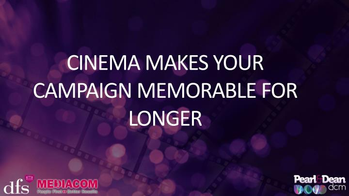 CINEMA MAKES YOUR CAMPAIGN MEMORABLE FOR LONGER