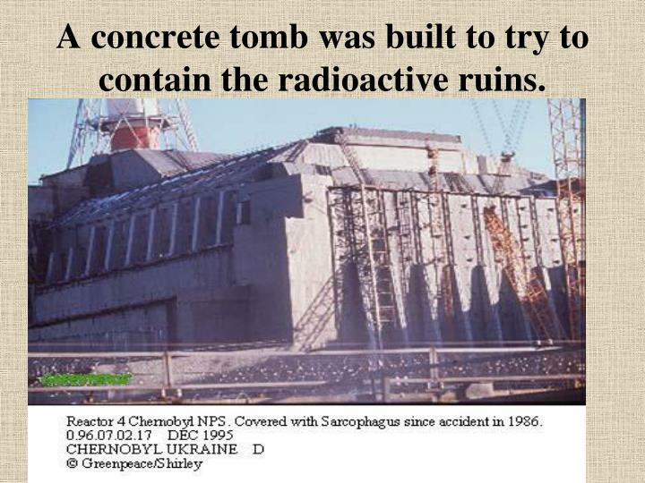 A concrete tomb was built to try to contain the radioactive ruins.