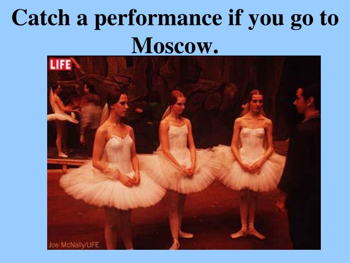 Catch a performance if you go to Moscow.