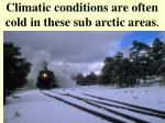 climatic conditions are often cold in these sub arctic areas