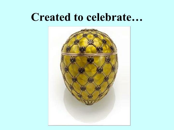 Created to celebrate…
