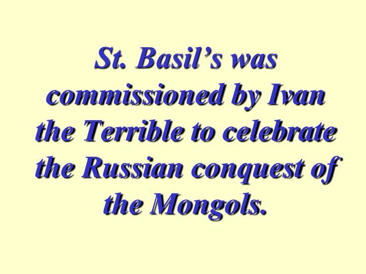 St. Basil's was commissioned by Ivan the Terrible to celebrate the Russian conquest of the Mongols.