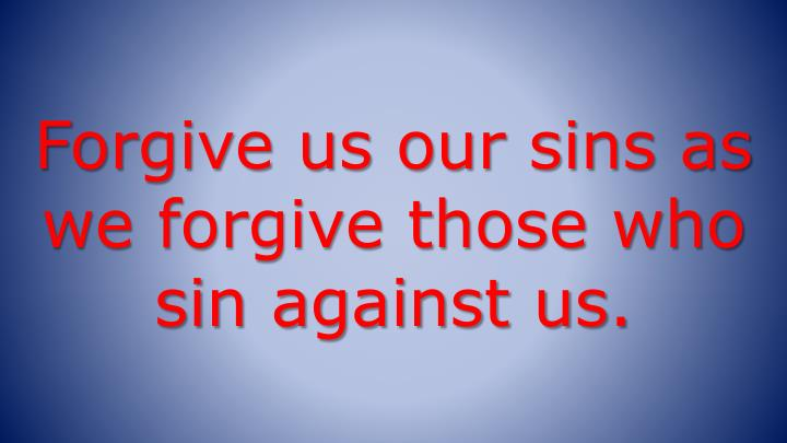 Forgive us our sins as we forgive those who sin against us