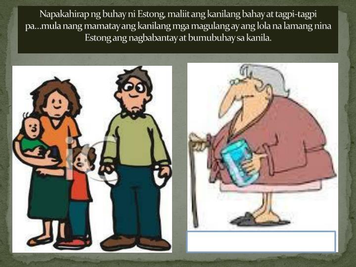 Napakahirap ng buhay ni Estong, maliit ang kanilang bahay at tagpi-tagpi pa…mula nang mamatay ang kanilang mga magulang ay ang lola na lamang nina Estong ang nagbabantay at bumubuhay sa kanila.