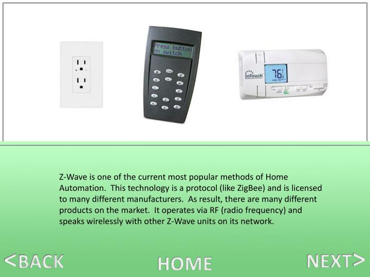 Z-Wave is one of the current most popular methods of Home Automation.  This technology is a protocol (like