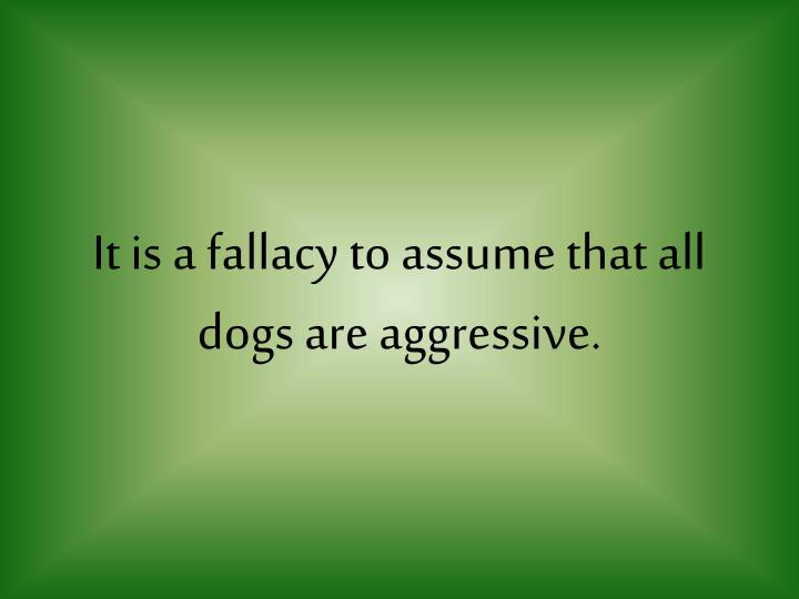 It is a fallacy to assume that all dogs are aggressive.