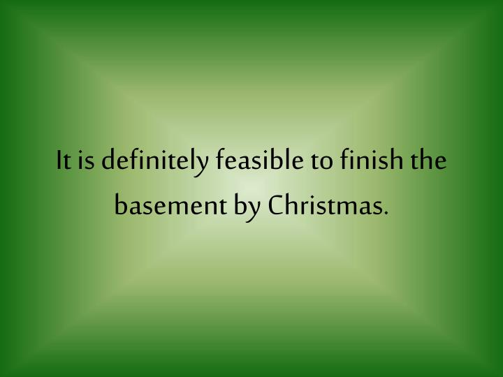 It is definitely feasible to finish the basement by Christmas.