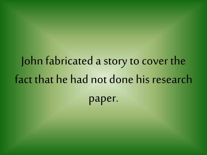 John fabricated a story to cover the fact that he had not done his research paper.