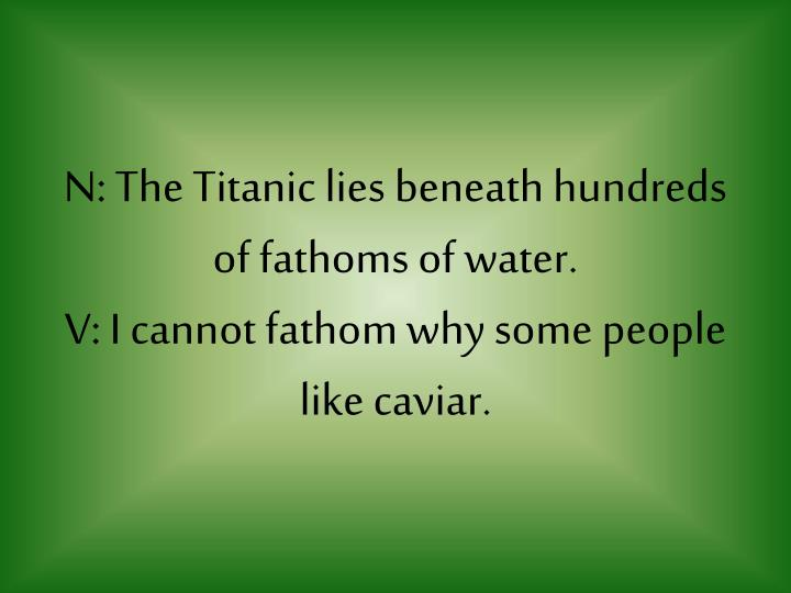 N: The Titanic lies beneath hundreds of fathoms of water.