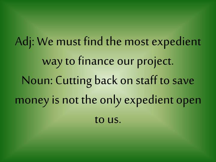 Adj: We must find the most expedient way to finance our project.