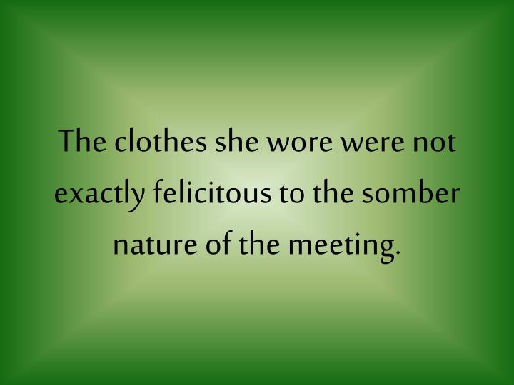 The clothes she wore were not exactly felicitous to the somber nature of the meeting.