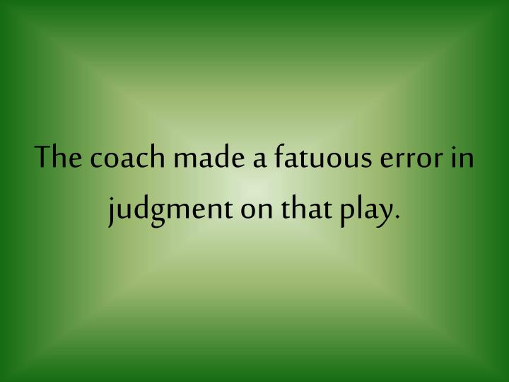 The coach made a fatuous error in judgment on that play.