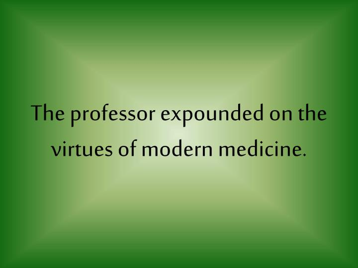The professor expounded on the virtues of modern medicine.