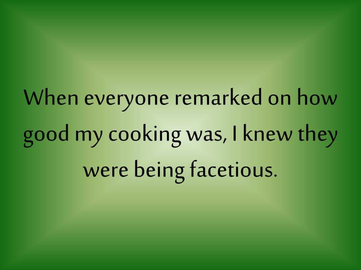 When everyone remarked on how good my cooking was, I knew they were being facetious.