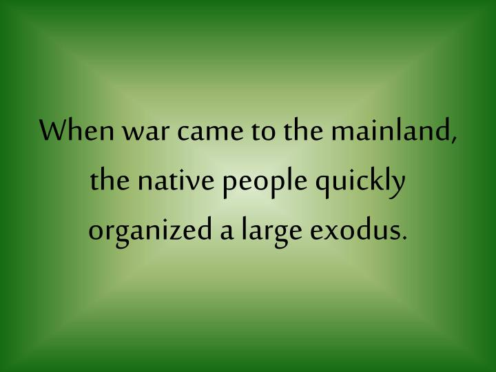 When war came to the mainland the native people quickly organized a large exodus