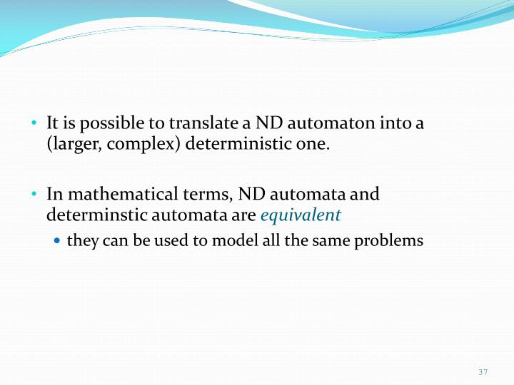 It is possible to translate a ND automaton into a (larger, complex) deterministic one.