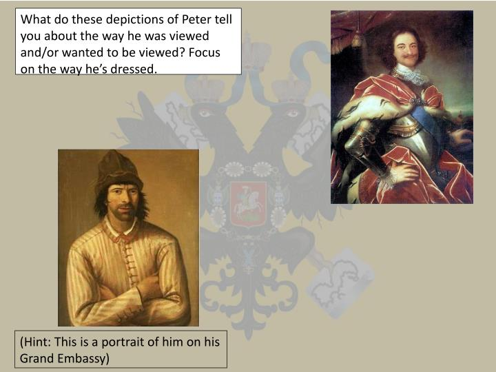 What do these depictions of Peter tell you about the way he was viewed and/or wanted to be viewed? F...