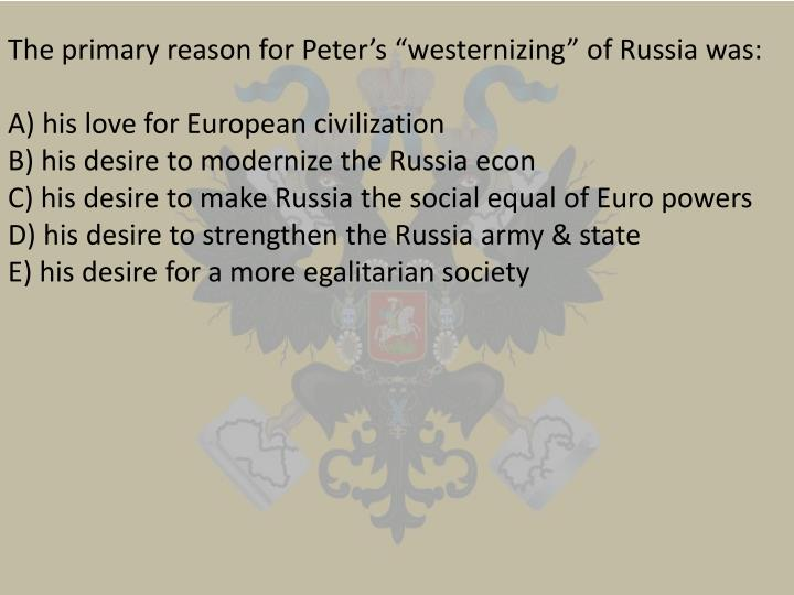"The primary reason for Peter's ""westernizing"" of Russia was:"