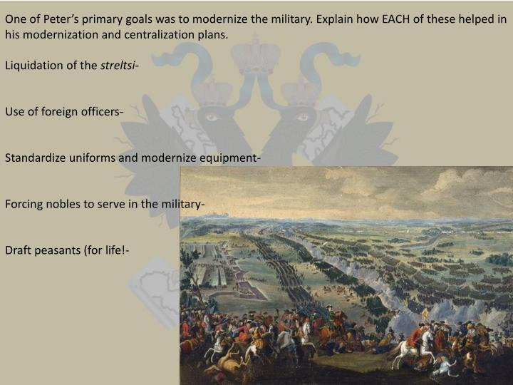 One of Peter's primary goals was to modernize the military. Explain how EACH of these helped in his modernization and centralization plans.
