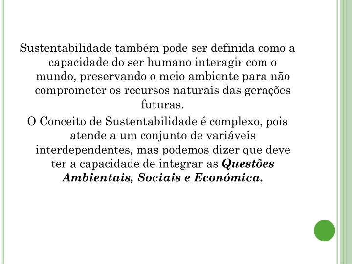 Sustentabilidade também pode ser definida como a capacidade do ser humano interagir com o mundo, preservando o meio ambiente para não comprometer os recursos naturais das gerações futuras.