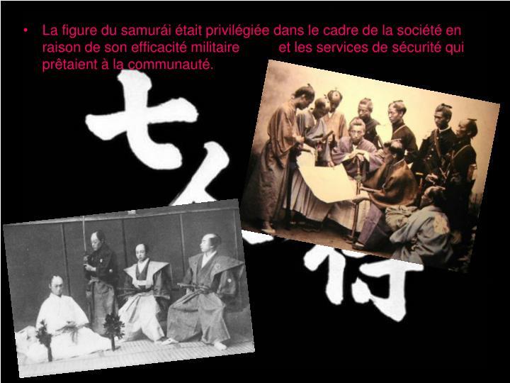 La figure du samurái était privilégiée dans le cadre de la société en raison de son efficacité militaire          et les services de sécurité qui prêtaient à la communauté.
