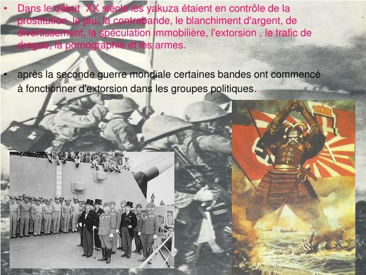 Dans le début  XX siécle les yakuza étaient en contrôle de la prostitution, le jeu, la contrebande, le blanchiment d'argent, de divertissement, la spéculation immobilière, l'extorsion , le trafic de drogue, la pornographie et les armes.