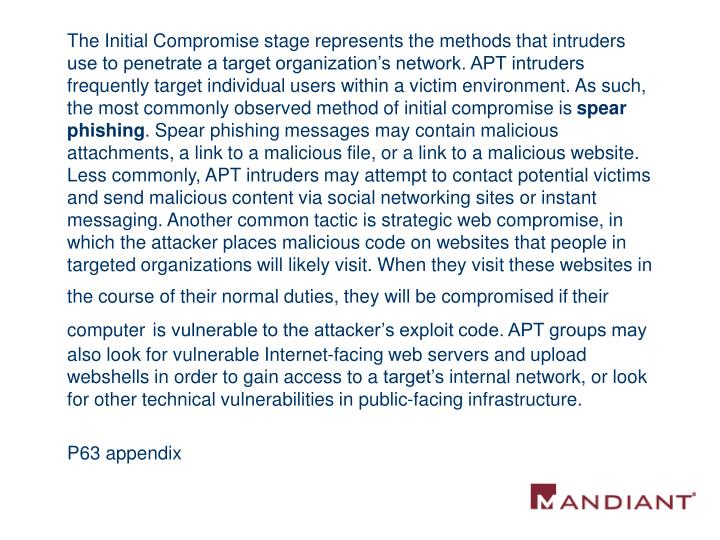 The Initial Compromise stage represents the methods that intruders use to penetrate a target organization's network. APT intruders frequently target individual users within a victim environment. As such, the most commonly observed method of initial compromise is