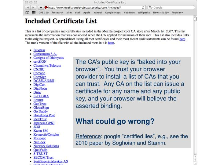 "The CA's public key is ""baked into your browser"".  You trust your browser provider to install a list of CAs that you can trust.  Any CA on the list can issue a certificate for any name and any public key, and your browser will believe the asserted binding."