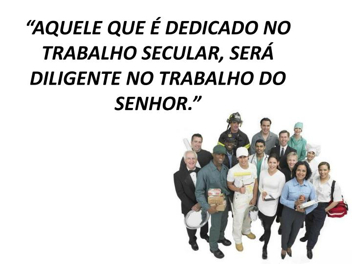 """""""AQUELE QUE É DEDICADO NO TRABALHO SECULAR, SERÁ DILIGENTE NO TRABALHO DO SENHOR."""""""