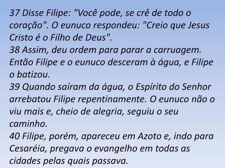 """37 Disse Filipe: """"Você pode, se crê de todo o coração"""". O eunuco respondeu: """"Creio que Jesus Cristo é o Filho de Deus""""."""