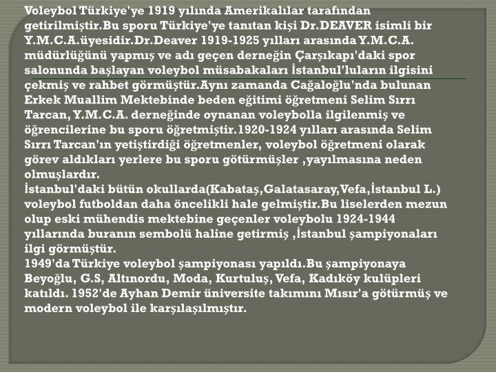 Voleybol Türkiye'ye 1919 yılında Amerikalılar tarafından getirilmiştir.Bu sporu Türkiye'ye tanıtan kişi