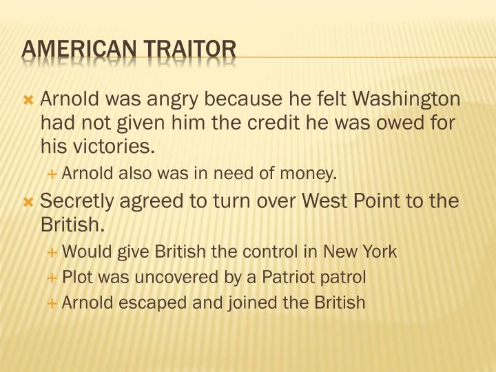 Arnold was angry because he felt Washington had not given him the credit he was owed for his victories.