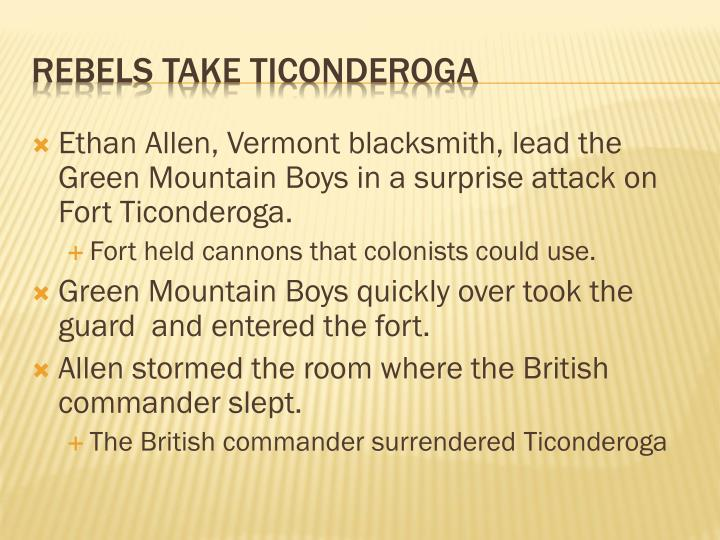 Ethan Allen, Vermont blacksmith, lead the Green Mountain Boys in a surprise attack on Fort Ticonderoga.