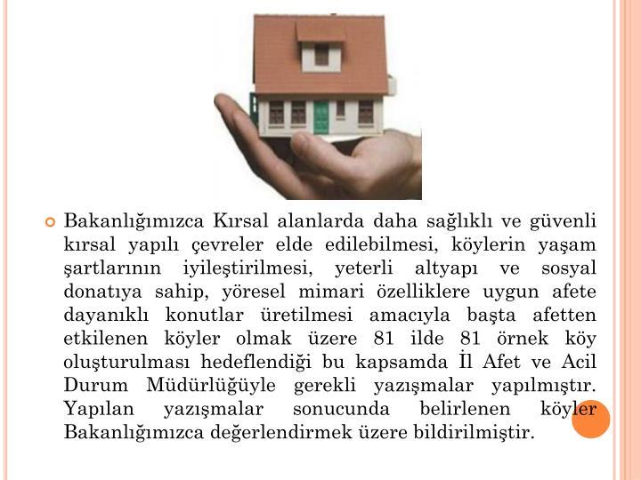 Bakanlığımızca Kırsal alanlarda daha sağlıklı ve güvenli kırsal yapılı çevreler elde edilebilmesi, köylerin yaşam şartlarının iyileştirilmesi, yeterli altyapı ve sosyal donatıya sahip, yöresel mimari özelliklere uygun afete dayanıklı konutlar üretilmesi amacıyla başta afetten etkilenen köyler olmak üzere 81 ilde 81 örnek köy oluşturulması hedeflendiği bu kapsamda İl Afet ve Acil Durum Müdürlüğüyle gerekli yazışmalar yapılmıştır. Yapılan yazışmalar sonucunda belirlenen köyler Bakanlığımızca değerlendirmek üzere bildirilmiştir.