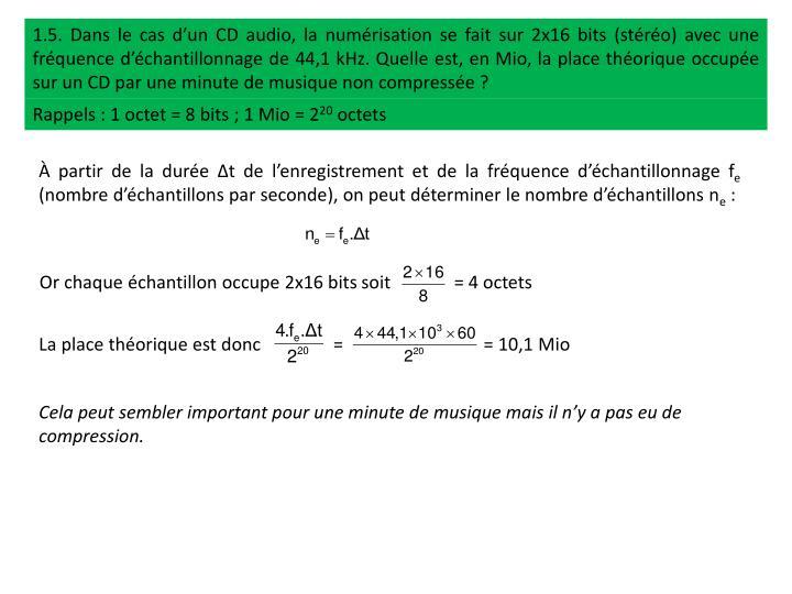 1.5. Dans le cas d'un CD audio, la numérisation se fait sur 2x16 bits (stéréo) avec une fréquence d'échantillonnage de 44,1 kHz. Quelle est, en
