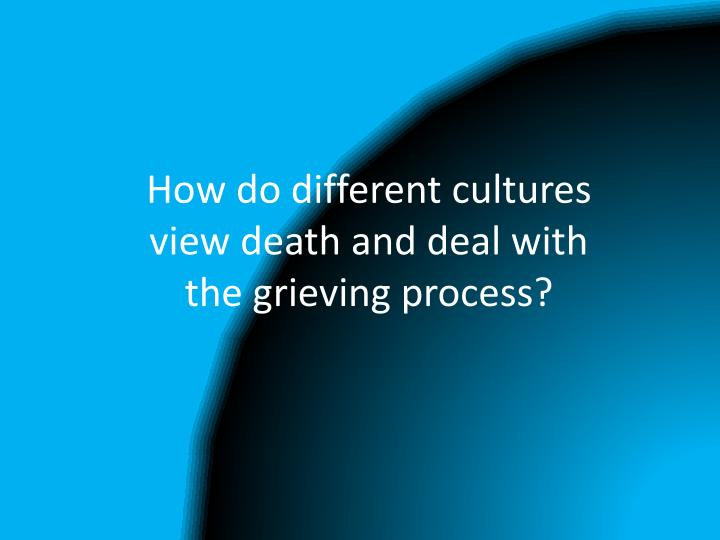 How do different cultures view death and deal with the grieving process?