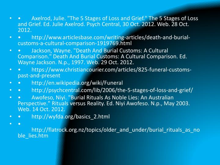 """•Axelrod, Julie. """"The 5 Stages of Loss and Grief."""" The 5 Stages of Loss and Grief. Ed. Julie Axelrod. Psych Central, 30 Oct. 2012. Web. 28 Oct. 2012."""