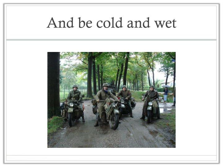 And be cold and wet