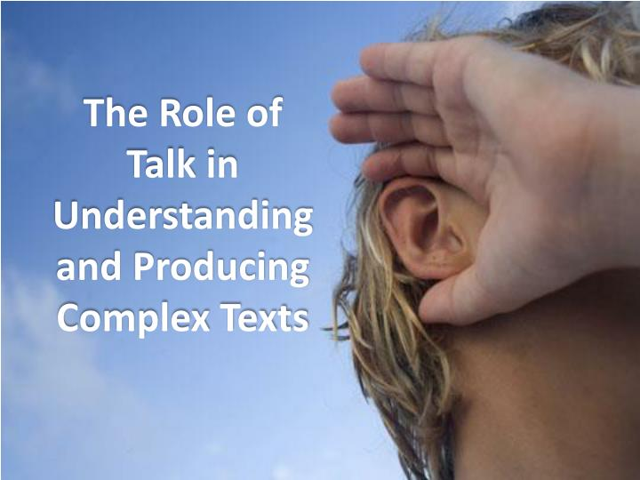 The Role of Talk in Understanding and Producing Complex Texts