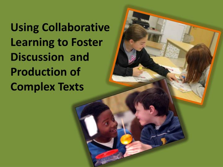 Using Collaborative Learning to Foster Discussion  and Production of Complex Texts