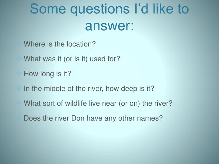Some questions I'd like to answer: