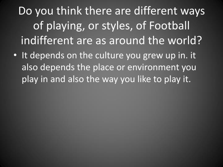 Do you think there are different ways of playing, or styles, of Football indifferent are as around the world?