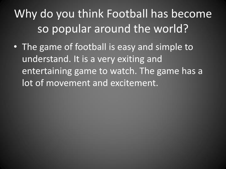 Why do you think Football has become so popular around the world?