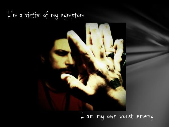 I'm a victim of my symptom
