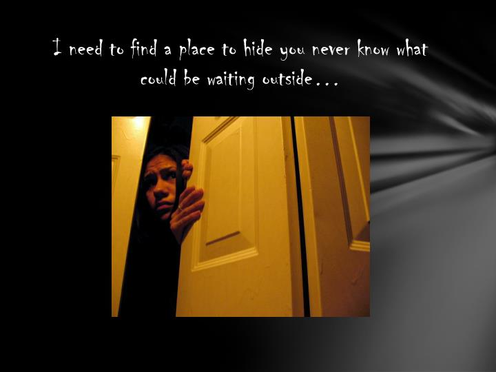 I need to find a place to hide you never know what could be waiting outside…