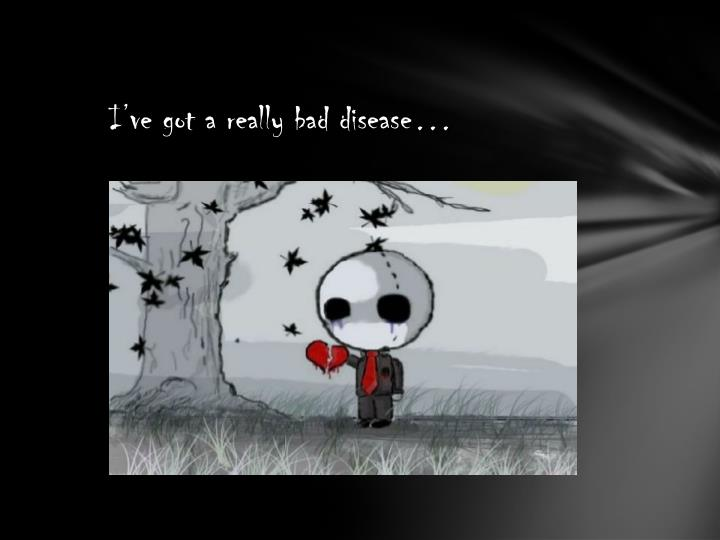 I've got a really bad disease…
