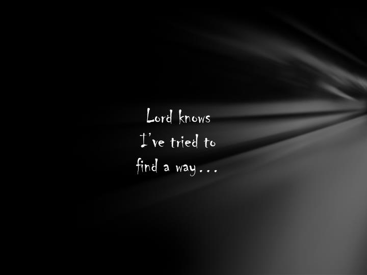 Lord knows I've tried to find a way…