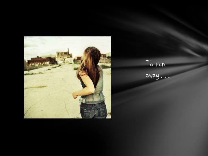 To run away…