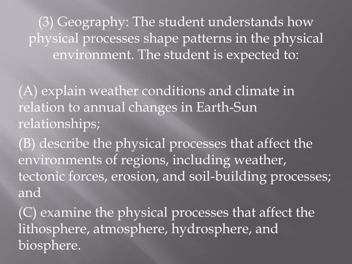(3) Geography: The student understands how physical processes shape patterns in the physical environment. The student is expected to: