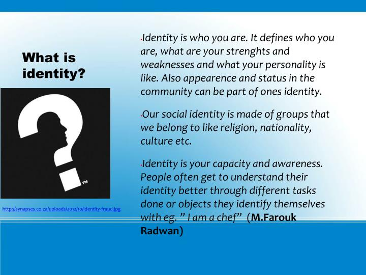 Identity is who you are. It defines who you are, what are your strenghts and weaknesses and what your personality is like. Also appearence and status in the community can be part of ones identity.